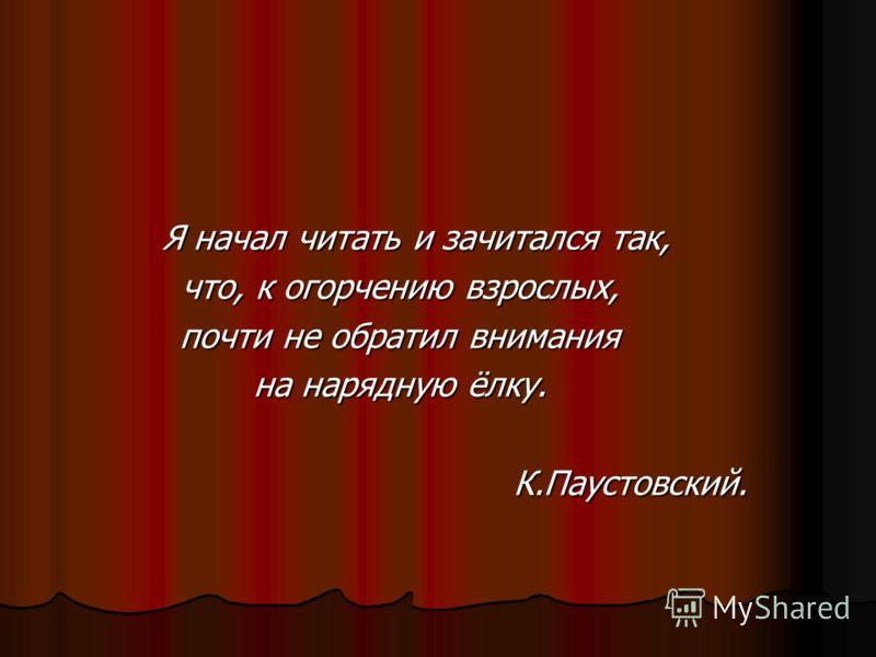 Я начал читать и зачитался так, что, к огорчению взрослых, почти не обратил внимания на нарядную ёлку. К.Паустовский.