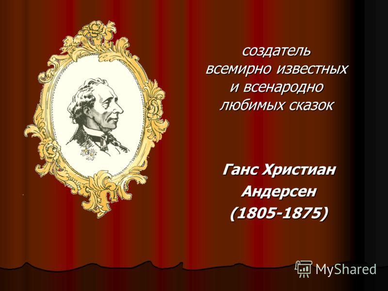 Ганс Христиан Андерсен(1805-1875) создатель всемирно известных и всенародно любимых сказок