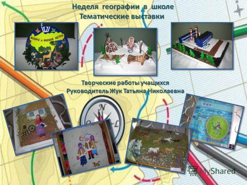 Неделя географии в школе Тематические выставки Тематические выставки Творческие работы учащихся Руководитель Жук Татьяна Николаевна