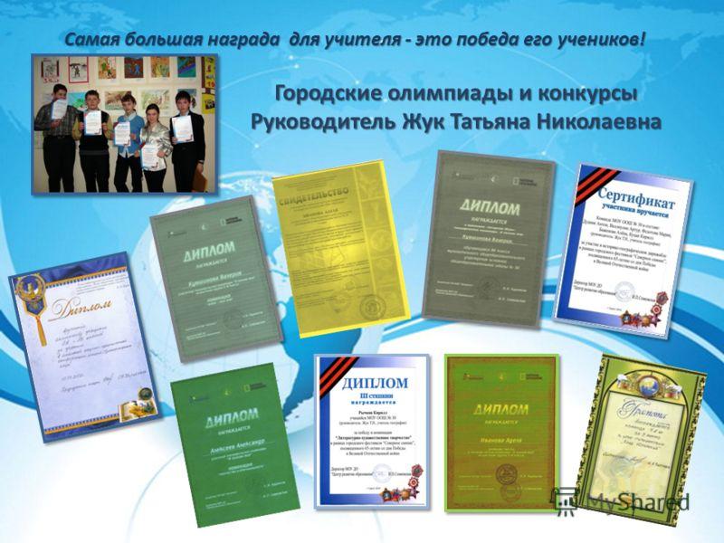 Городские олимпиады и конкурсы Руководитель Жук Татьяна Николаевна Самая большая награда для учителя - это победа его учеников!