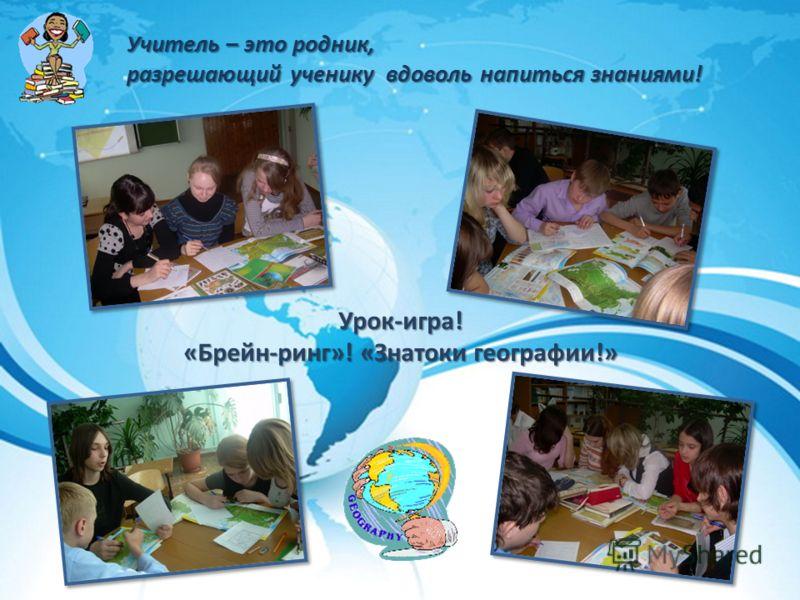 Учитель – это родник, разрешающий ученику вдоволь напиться знаниями! Урок-игра! «Брейн-ринг»! «Знатоки географии!»