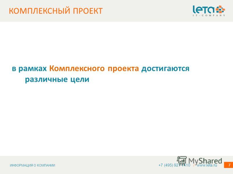 ИНФОРМАЦИЯ О КОМПАНИИ 7 КОМПЛЕКСНЫЙ ПРОЕКТ +7 (495) 921 1410 / www.leta.ru в рамках Комплексного проекта достигаются различные цели