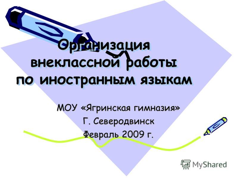 Организация внеклассной работы по иностранным языкам МОУ «Ягринская гимназия» Г. Северодвинск Февраль 2009 г.
