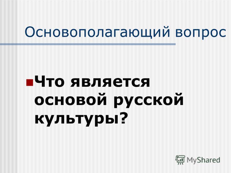 Основополагающий вопрос Что является основой русской культуры?