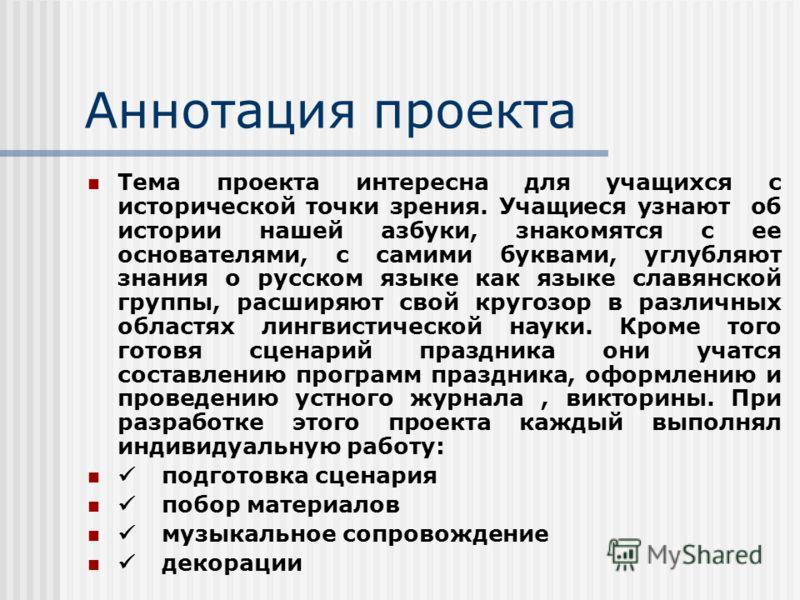 Аннотация проекта Тема проекта интересна для учащихся с исторической точки зрения. Учащиеся узнают об истории нашей азбуки, знакомятся с ее основателями, с самими буквами, углубляют знания о русском языке как языке славянской группы, расширяют свой к