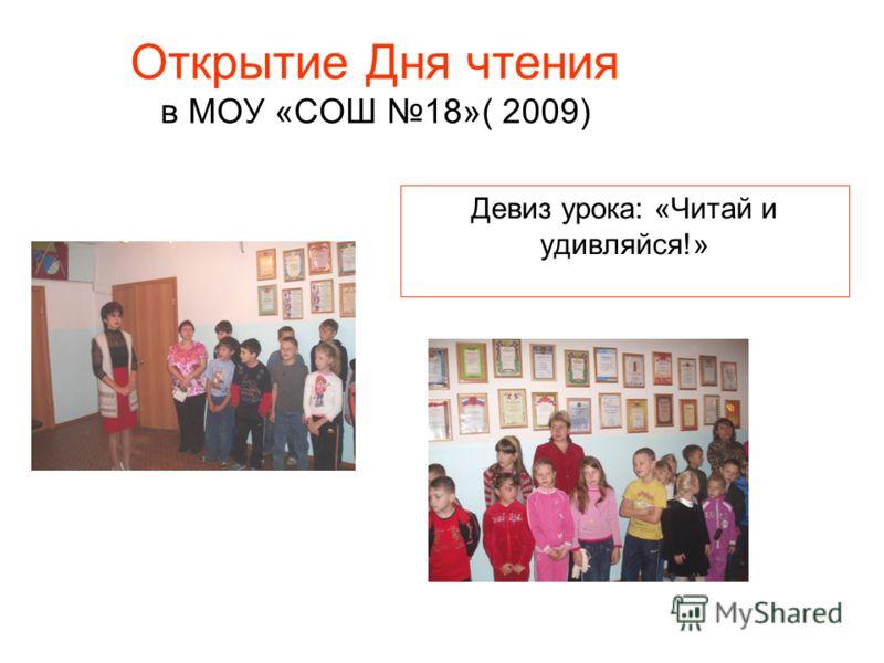 Открытие Дня чтения в МОУ «СОШ 18»( 2009) Девиз урока: «Читай и удивляйся!»