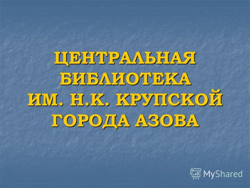 ЦЕНТРАЛЬНАЯ БИБЛИОТЕКА ИМ. Н.К. КРУПСКОЙ ГОРОДА АЗОВА
