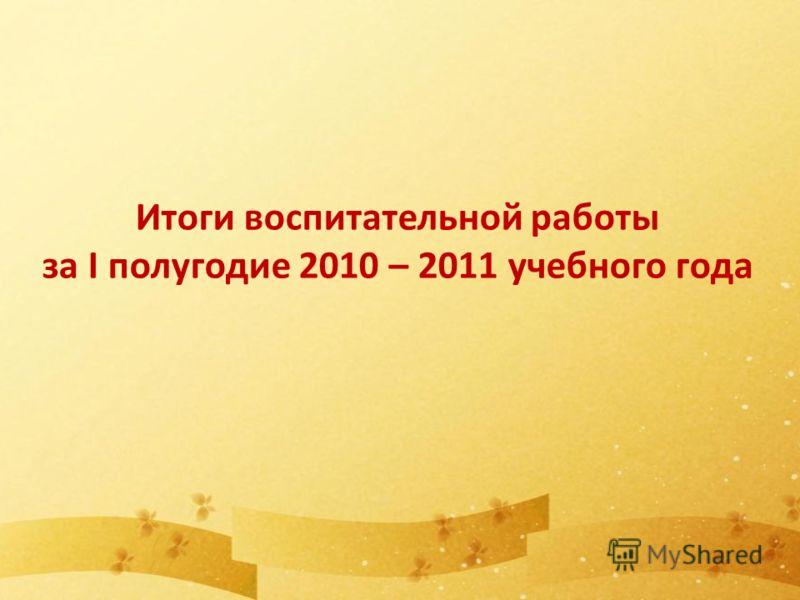 Итоги воспитательной работы за I полугодие 2010 – 2011 учебного года