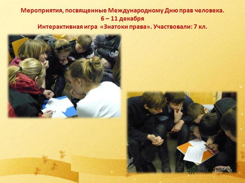 Мероприятия, посвященные Международному Дню прав человека. 6 – 11 декабря Интерактивная игра «Знатоки права». Участвовали: 7 кл.