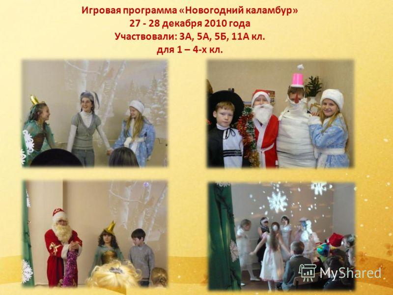 Игровая программа «Новогодний каламбур» 27 - 28 декабря 2010 года Участвовали: 3А, 5А, 5Б, 11А кл. для 1 – 4-х кл.