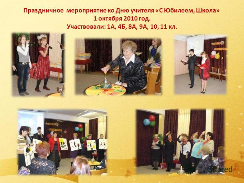 Праздничное мероприятие ко Дню учителя «С Юбилеем, Школа» 1 октября 2010 год. Участвовали: 1А, 4Б, 8А, 9А, 10, 11 кл.