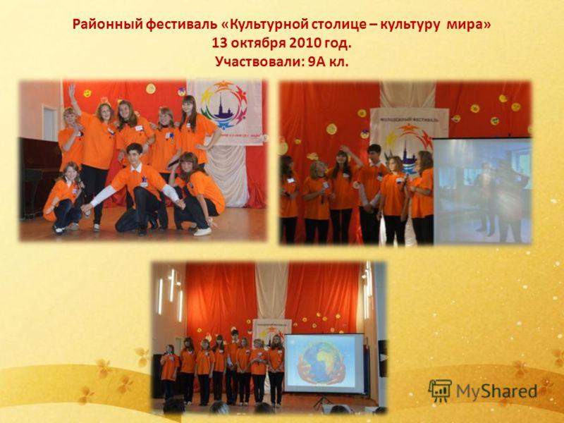 Районный фестиваль «Культурной столице – культуру мира» 13 октября 2010 год. Участвовали: 9А кл.