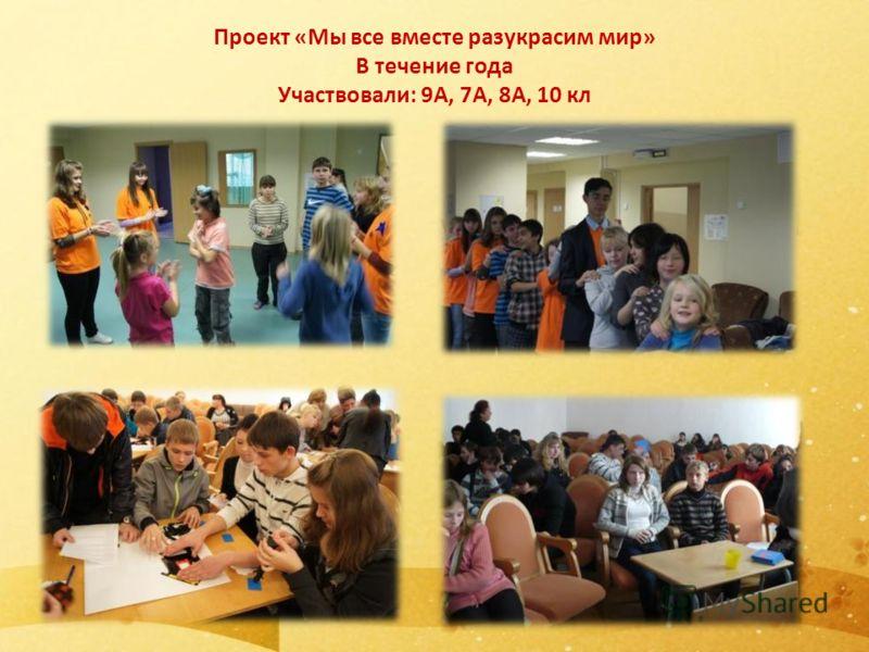 Проект «Мы все вместе разукрасим мир» В течение года Участвовали: 9А, 7А, 8А, 10 кл