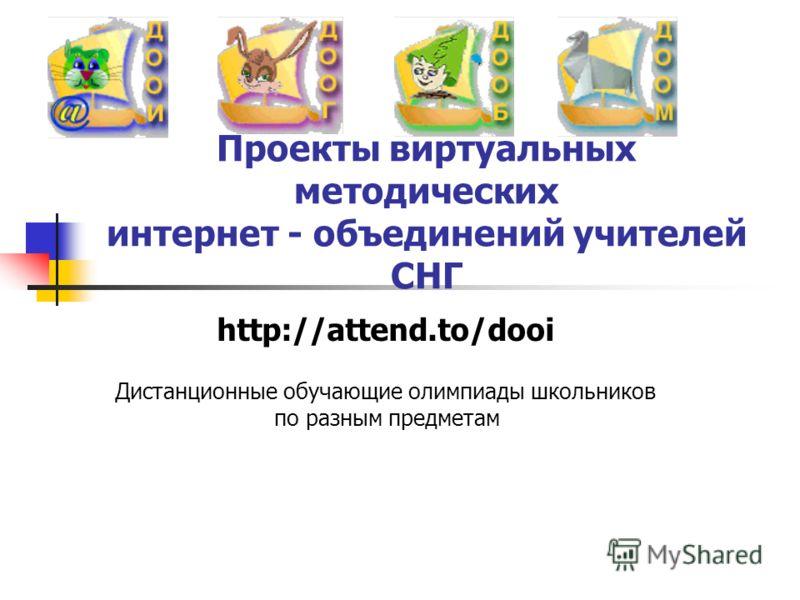 http://attend.to/dooi Дистанционные обучающие олимпиады школьников по разным предметам Проекты виртуальных методических интернет - объединений учителей СНГ