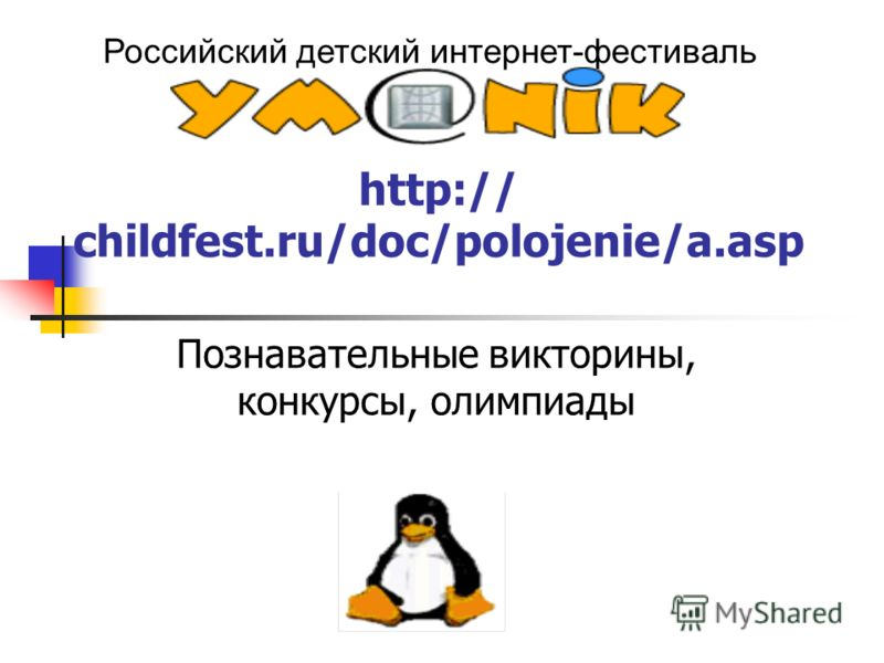 Российский детский интернет-фестиваль http:// childfest.ru/doc/polojenie/a.asp Познавательные викторины, конкурсы, олимпиады