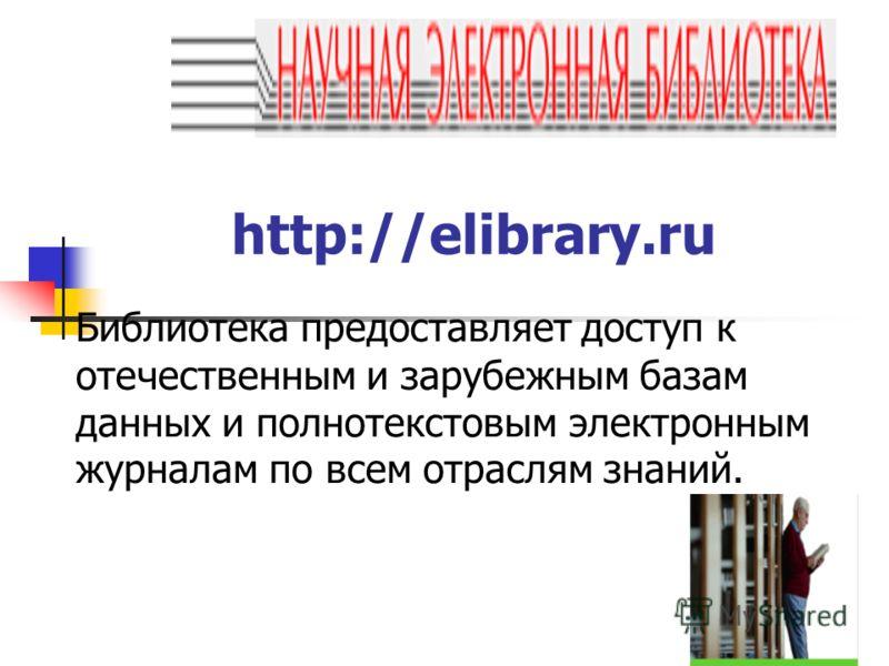 http://elibrary.ru Библиотека предоставляет доступ к отечественным и зарубежным базам данных и полнотекстовым электронным журналам по всем отраслям знаний.
