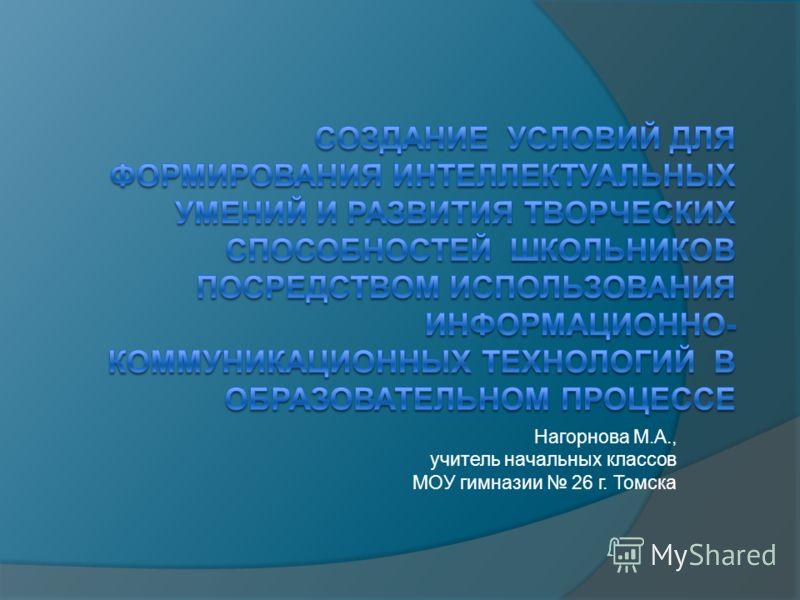 Нагорнова М.А., учитель начальных классов МОУ гимназии 26 г. Томска