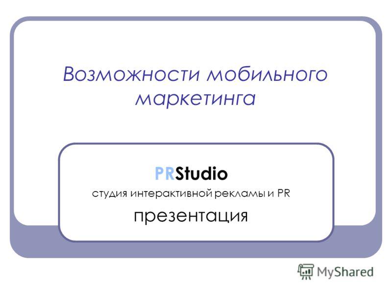 Возможности мобильного маркетинга PRStudio студия интерактивной рекламы и PR презентация