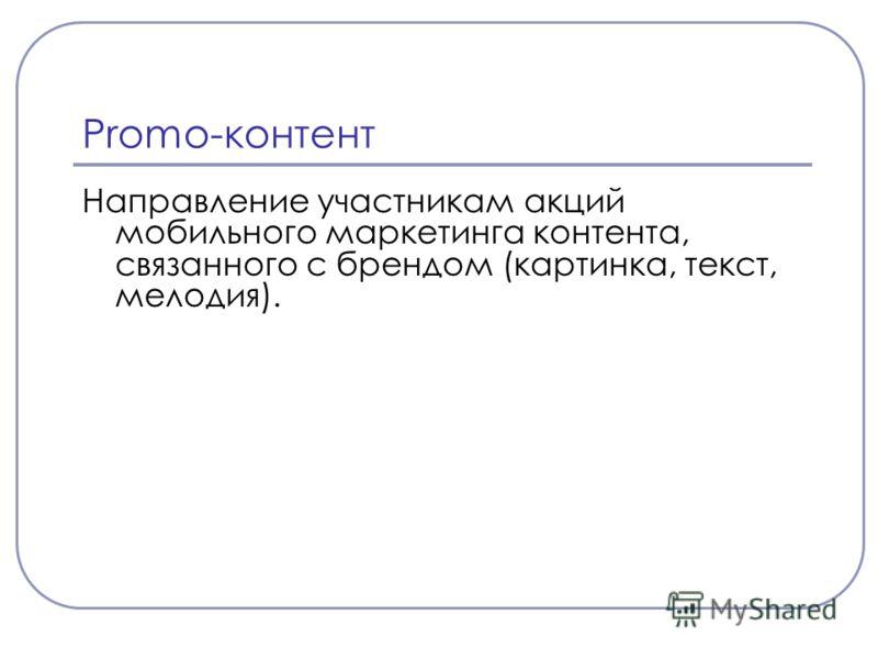 Promo-контент Направление участникам акций мобильного маркетинга контента, связанного с брендом (картинка, текст, мелодия).
