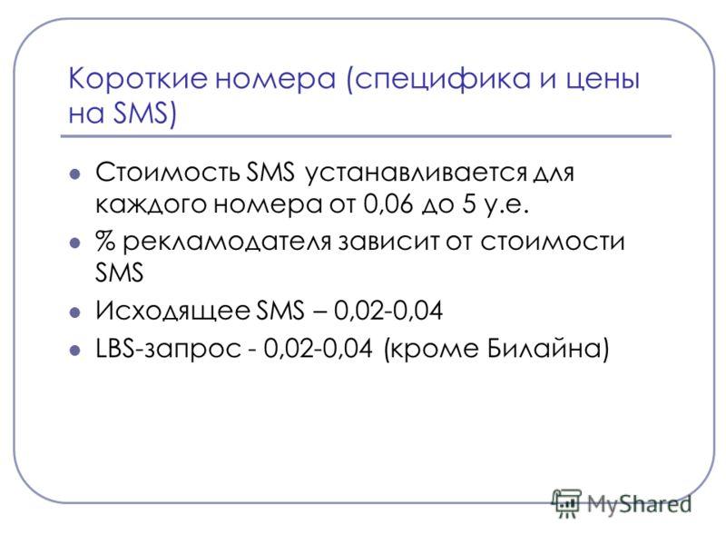 Короткие номера (специфика и цены на SMS) Стоимость SMS устанавливается для каждого номера от 0,06 до 5 у.е. % рекламодателя зависит от стоимости SMS Исходящее SMS – 0,02-0,04 LBS-запрос - 0,02-0,04 (кроме Билайна)