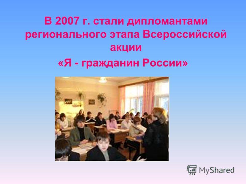 В 2007 г. стали дипломантами регионального этапа Всероссийской акции «Я - гражданин России»