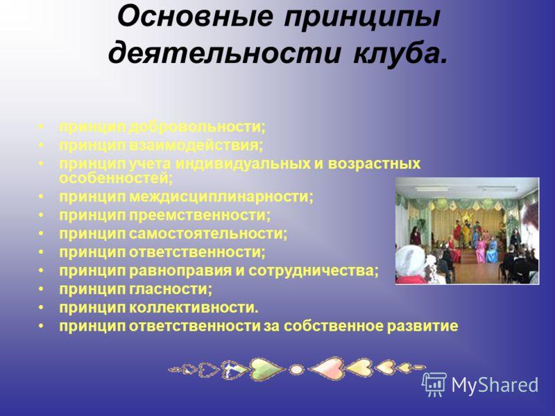Основные принципы деятельности клуба. принцип добровольности; принцип взаимодействия; принцип учета индивидуальных и возрастных особенностей; принцип междисциплинарности; принцип преемственности; принцип самостоятельности; принцип ответственности; пр