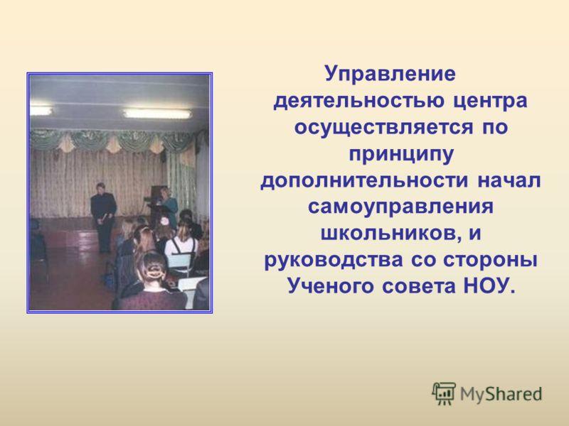 Управление деятельностью центра осуществляется по принципу дополнительности начал самоуправления школьников, и руководства со стороны Ученого совета НОУ.