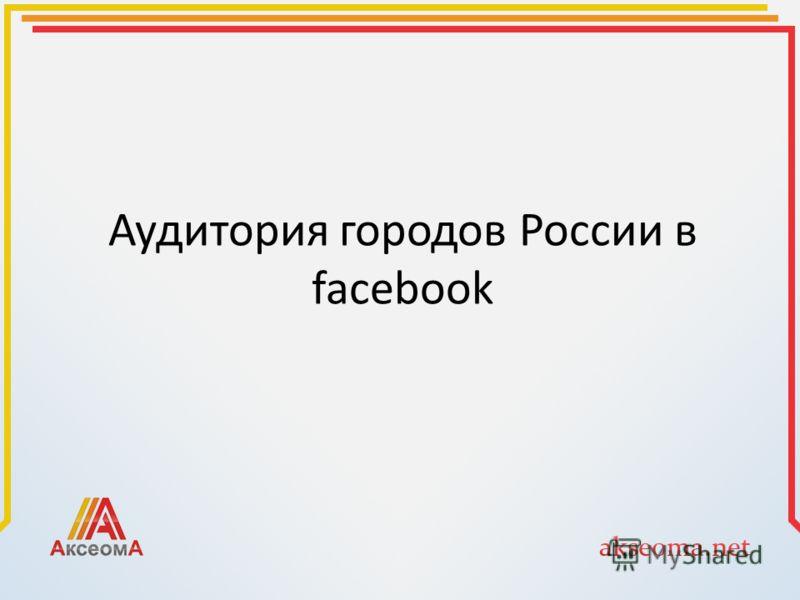 Аудитория городов России в facebook
