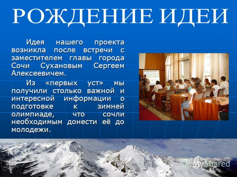 Идея нашего проекта возникла после встречи с заместителем главы города Сочи Сухановым Сергеем Алексеевичем. Из «первых уст» мы получили столько важной и интересной информации о подготовке к зимней олимпиаде, что сочли необходимым донести её до молоде
