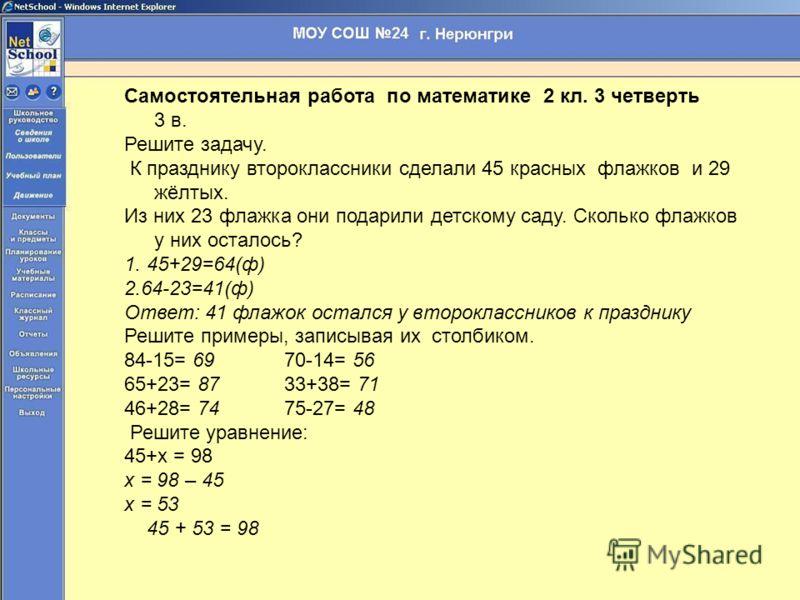 Самостоятельная работа по математике 2 кл. 3 четверть 3 в. Решите задачу. К празднику второклассники сделали 45 красных флажков и 29 жёлтых. Из них 23 флажка они подарили детскому саду. Сколько флажков у них осталось? 1. 45+29=64(ф) 2.64-23=41(ф) Отв