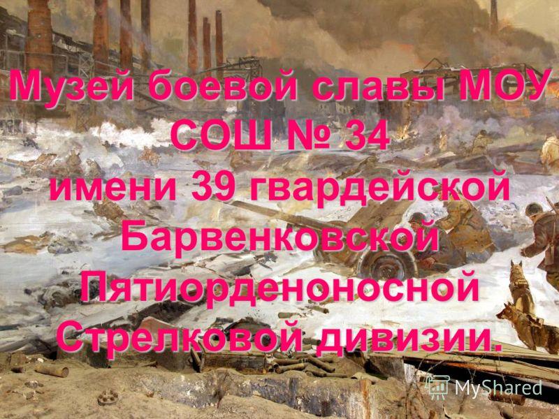 Музей боевой славы МОУ СОШ 34 имени 39 гвардейской Барвенковской Пятиорденоносной Стрелковой дивизии.