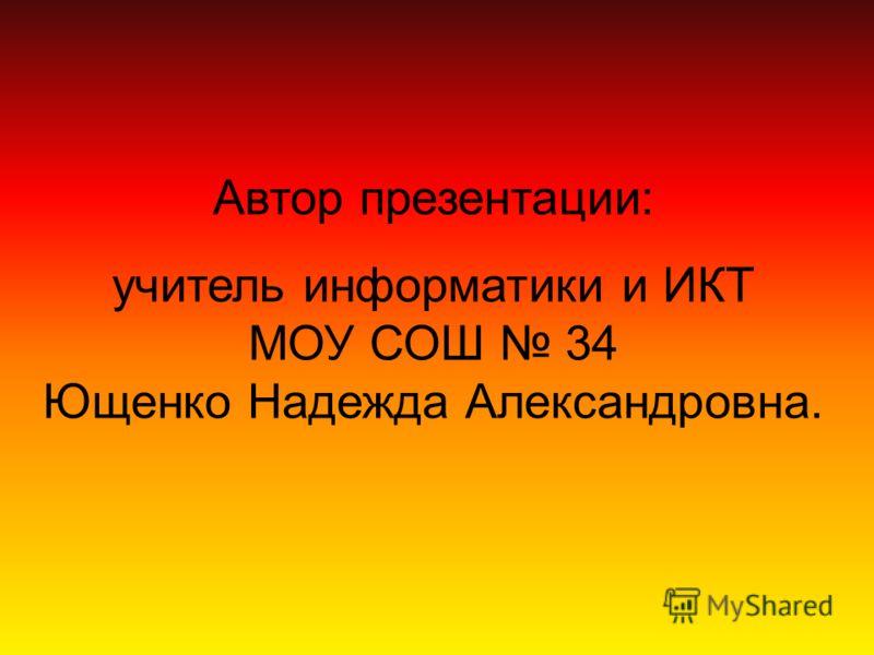 Автор презентации: учитель информатики и ИКТ МОУ СОШ 34 Ющенко Надежда Александровна.