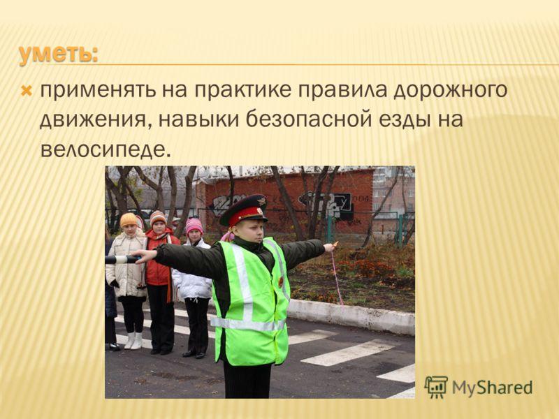 уметь: применять на практике правила дорожного движения, навыки безопасной езды на велосипеде.