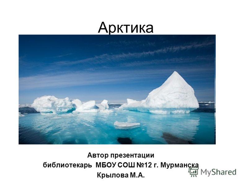 Арктика Автор презентации библиотекарь МБОУ СОШ 12 г. Мурманска Крылова М.А.