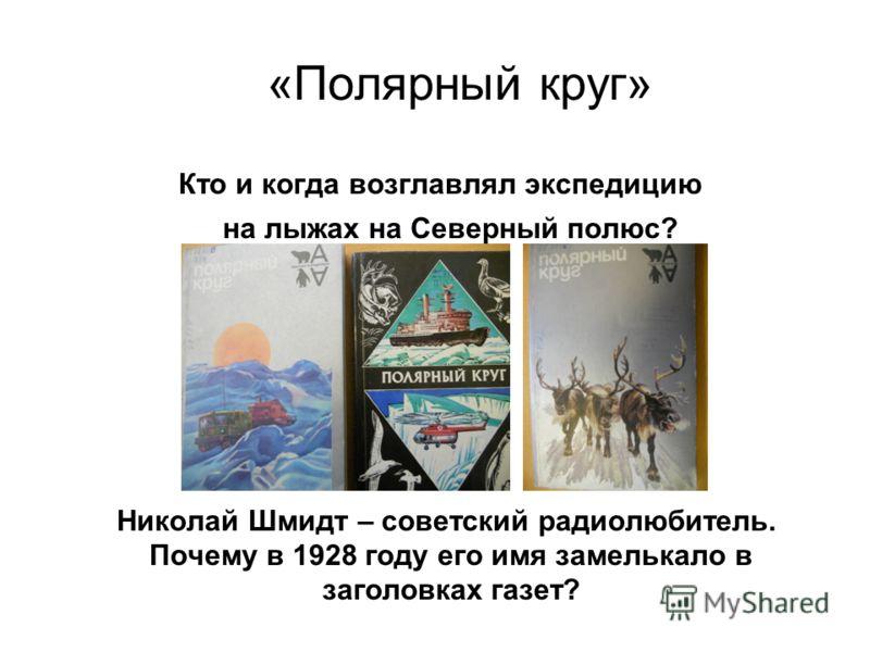 «Полярный круг» Кто и когда возглавлял экспедицию на лыжах на Северный полюс? Николай Шмидт – советский радиолюбитель. Почему в 1928 году его имя замелькало в заголовках газет?