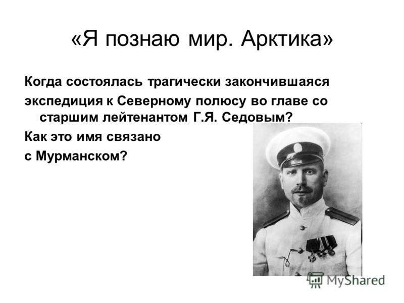 «Я познаю мир. Арктика» Когда состоялась трагически закончившаяся экспедиция к Северному полюсу во главе со старшим лейтенантом Г.Я. Седовым? Как это имя связано с Мурманском?