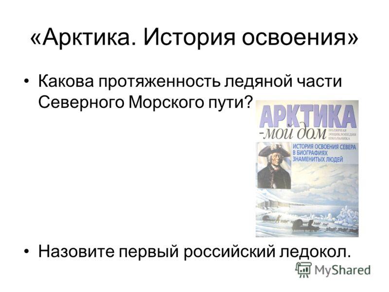 «Арктика. История освоения» Какова протяженность ледяной части Северного Морского пути? Назовите первый российский ледокол.