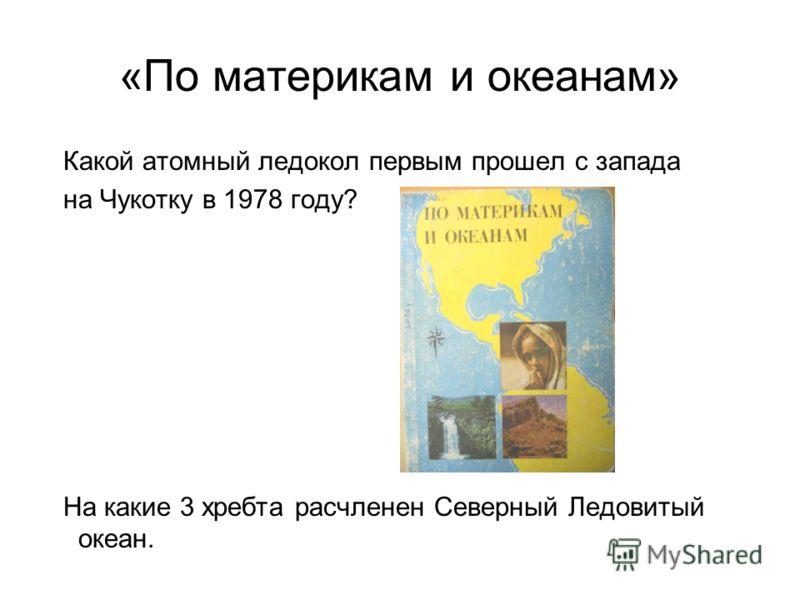 «По материкам и океанам» Какой атомный ледокол первым прошел с запада на Чукотку в 1978 году? На какие 3 хребта расчленен Северный Ледовитый океан.