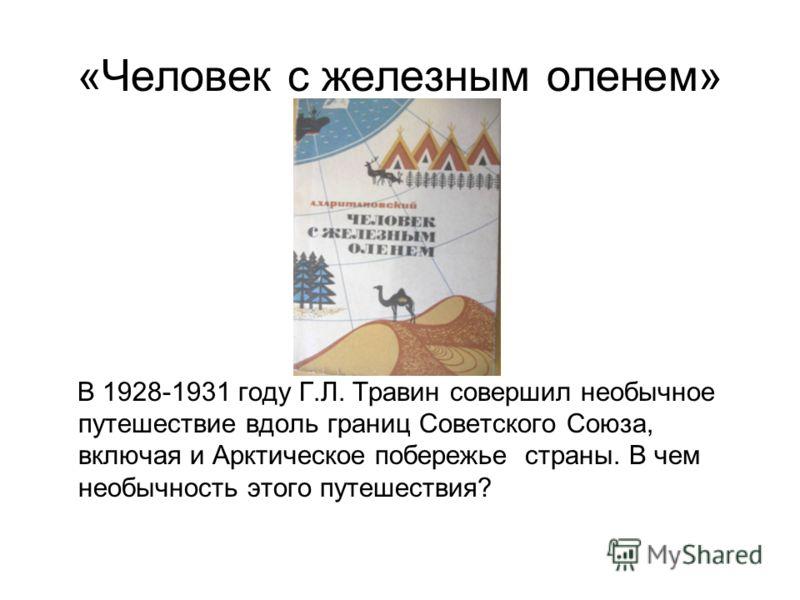 «Человек с железным оленем» В 1928-1931 году Г.Л. Травин совершил необычное путешествие вдоль границ Советского Союза, включая и Арктическое побережье страны. В чем необычность этого путешествия?