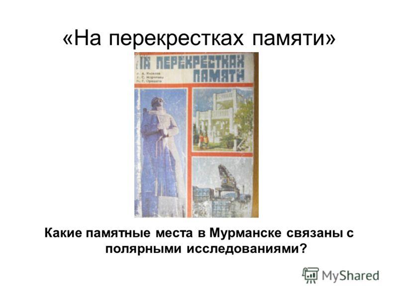 «На перекрестках памяти» Какие памятные места в Мурманске связаны с полярными исследованиями?