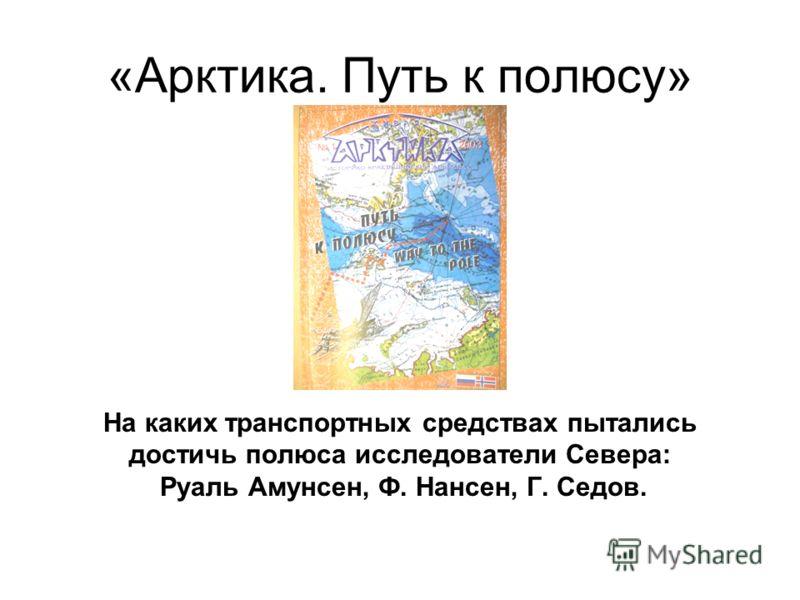 «Арктика. Путь к полюсу» На каких транспортных средствах пытались достичь полюса исследователи Севера: Руаль Амунсен, Ф. Нансен, Г. Седов.