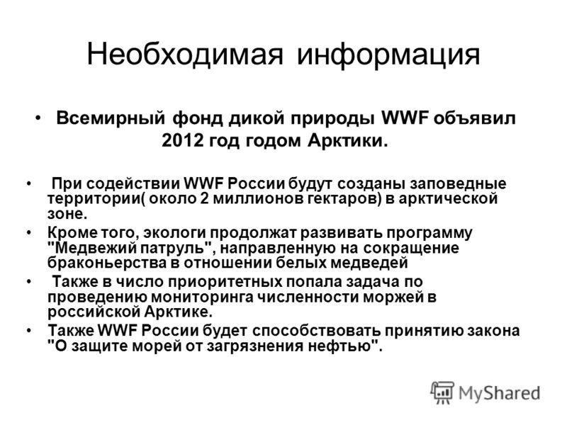 Необходимая информация Всемирный фонд дикой природы WWF объявил 2012 год годом Арктики. При содействии WWF России будут созданы заповедные территории( около 2 миллионов гектаров) в арктической зоне. Кроме того, экологи продолжат развивать программу