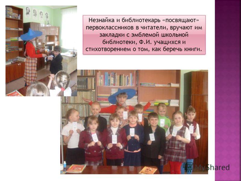 Незнайка и библиотекарь «посвящают» первоклассников в читатели, вручают им закладки с эмблемой школьной библиотеки, Ф.И. учащихся и стихотворением о том, как беречь книги.