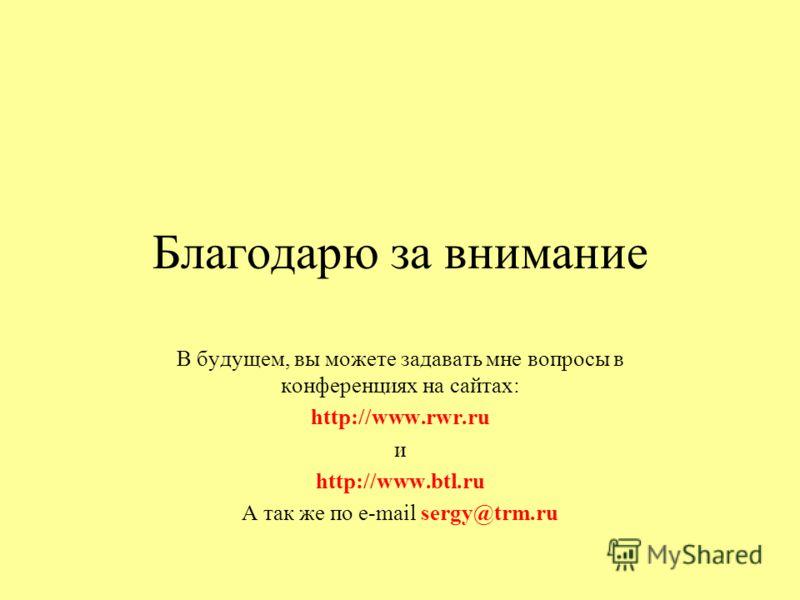 Благодарю за внимание В будущем, вы можете задавать мне вопросы в конференциях на сайтах: http://www.rwr.ru и http://www.btl.ru А так же по e-mail sergy@trm.ru