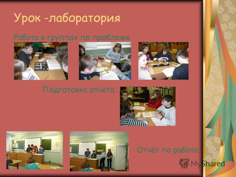 Урок -лаборатория Работа в группах по проблеме Подготовка отчёта Отчёт по работе
