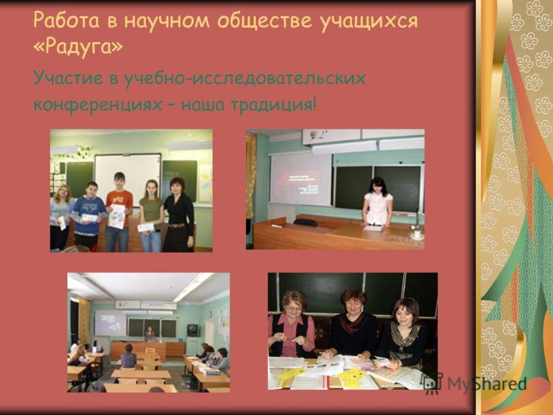 Работа в научном обществе учащихся «Радуга» Участие в учебно-исследовательских конференциях – наша традиция!