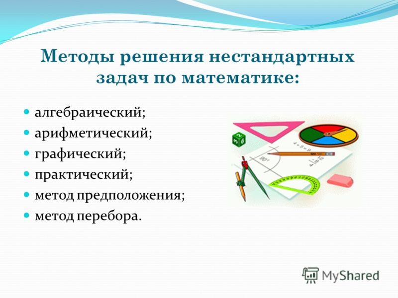 Методы решения нестандартных задач по математике: алгебраический; арифметический; графический; практический; метод предположения; метод перебора.