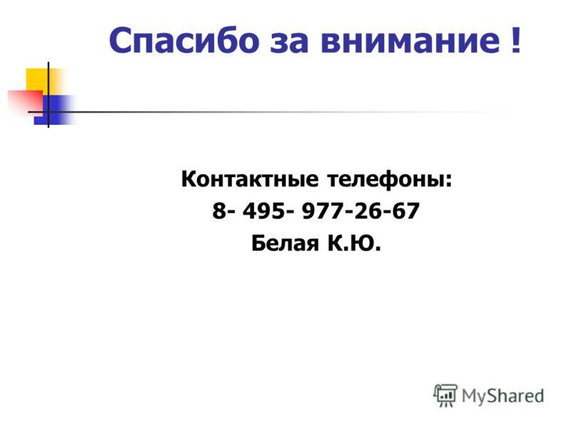Спасибо за внимание ! Контактные телефоны: 8- 495- 977-26-67 Белая К.Ю.