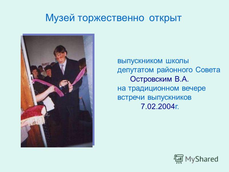 Музей торжественно открыт выпускником школы депутатом районного Совета Островским В.А. на традиционном вечере встречи выпускников 7.02.2004г.