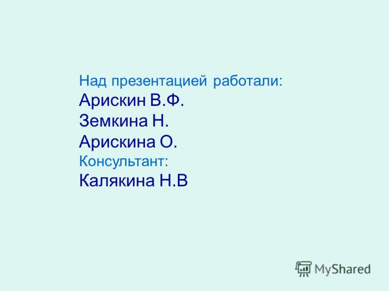 Над презентацией работали: Арискин В.Ф. Земкина Н. Арискина О. Консультант: Калякина Н.В